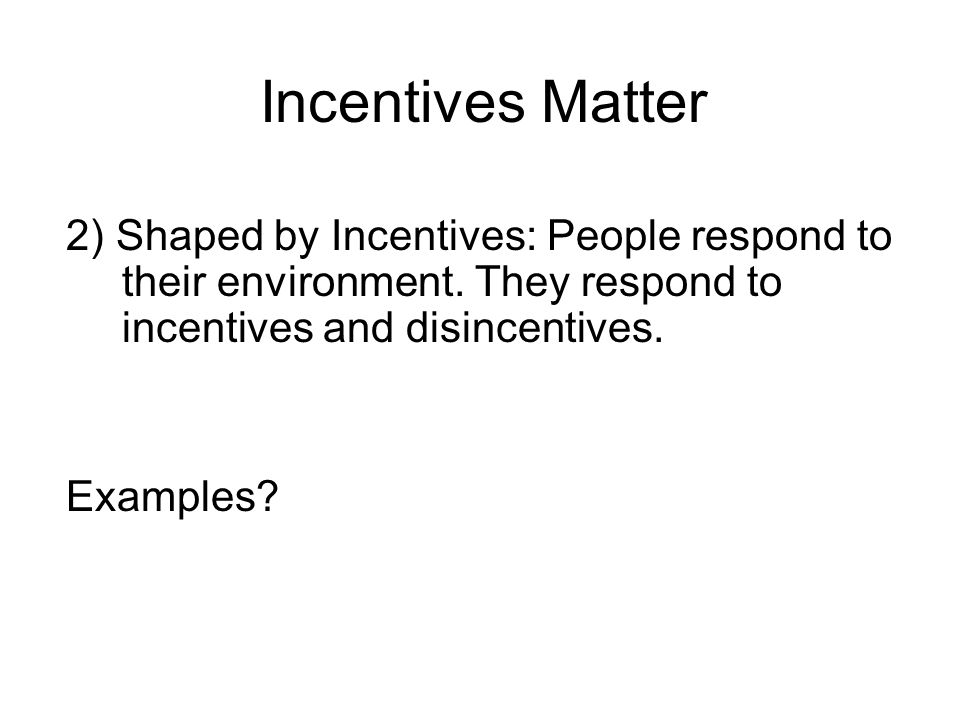 Incentives Matter 2) Shaped by Incentives: People respond to their environment. They respond to incentives and disincentives.