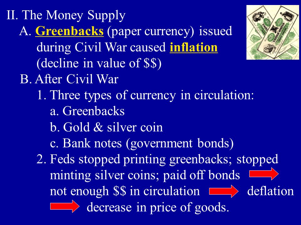 II. The Money Supply A. Greenbacks (paper currency) issued. during Civil War caused inflation. (decline in value of $$)