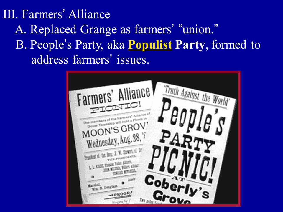III. Farmers' Alliance A. Replaced Grange as farmers' union. B. People's Party, aka Populist Party, formed to.