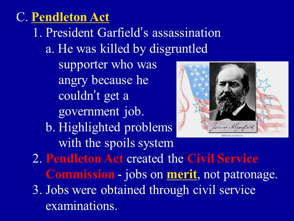 C. Pendleton Act 1. President Garfield's assassination. a. He was killed by disgruntled. supporter who was.