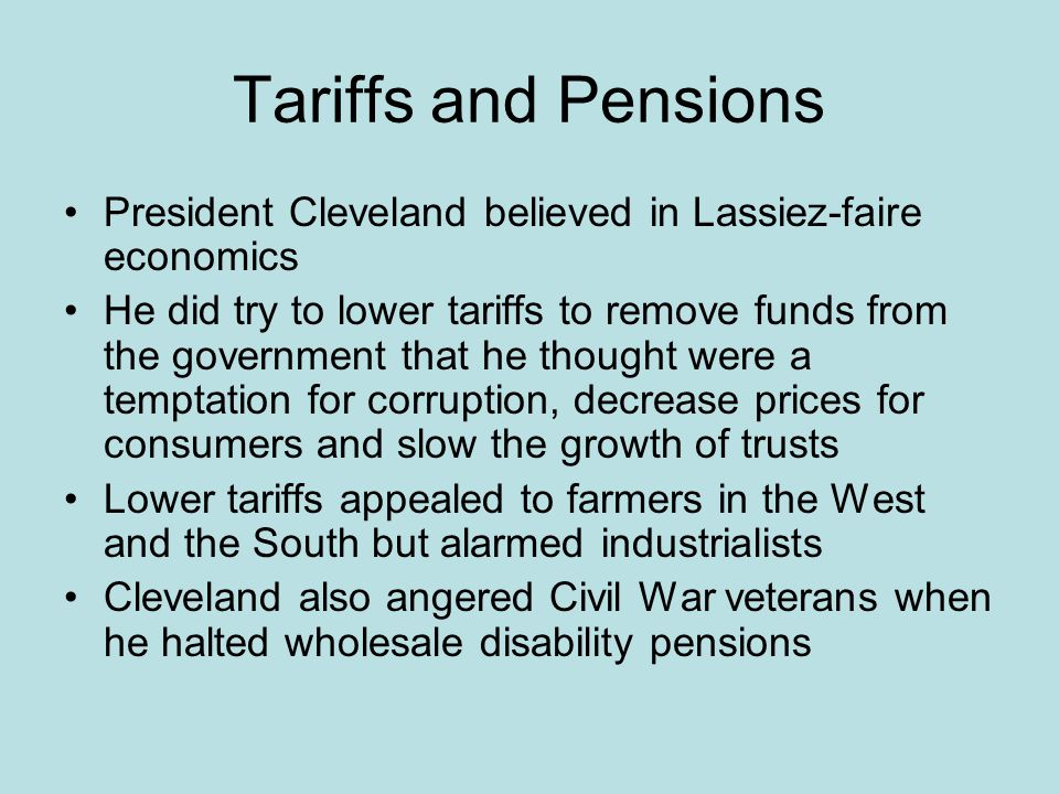 Tariffs and Pensions President Cleveland believed in Lassiez-faire economics.