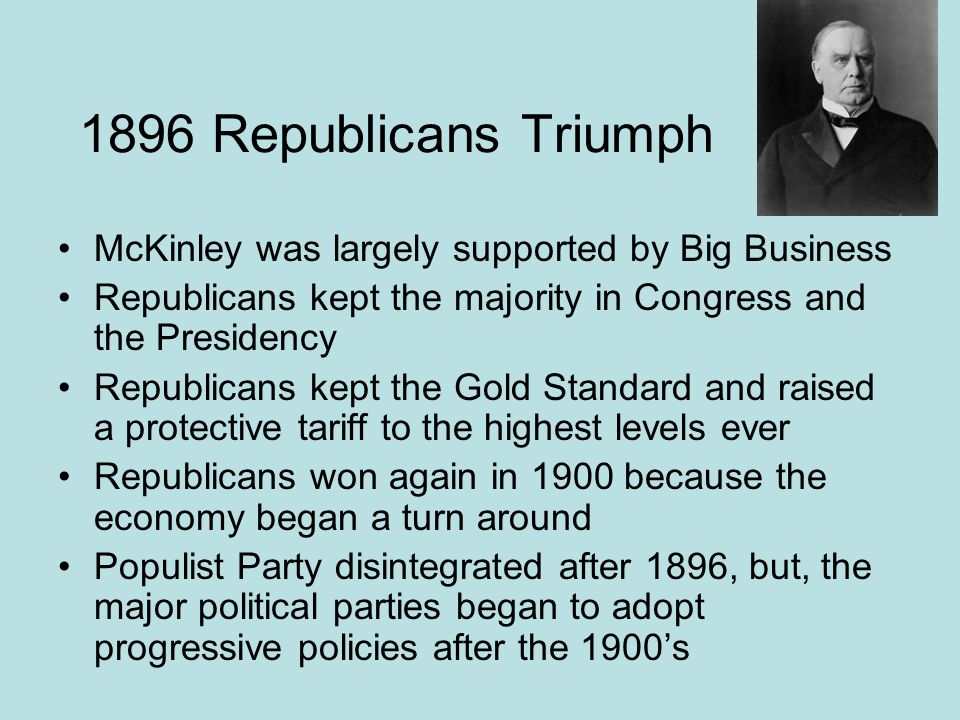 1896 Republicans Triumph McKinley was largely supported by Big Business. Republicans kept the majority in Congress and the Presidency.