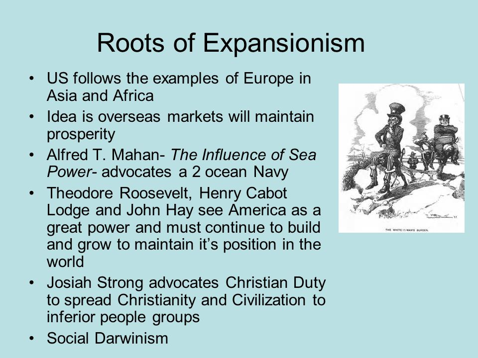 Roots of Expansionism US follows the examples of Europe in Asia and Africa. Idea is overseas markets will maintain prosperity.