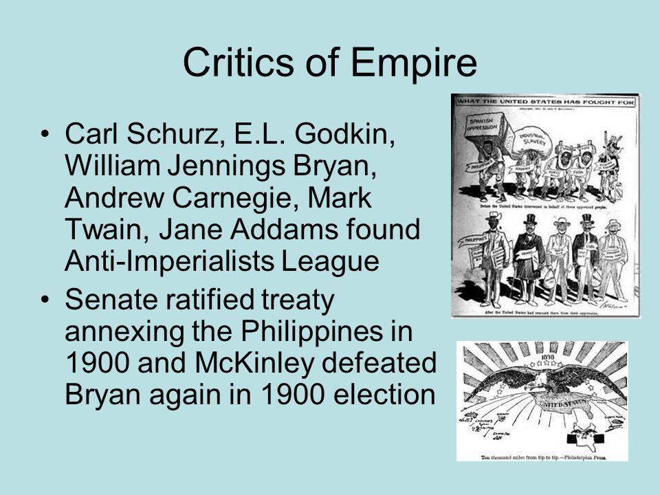 Critics of Empire Carl Schurz, E.L. Godkin, William Jennings Bryan, Andrew Carnegie, Mark Twain, Jane Addams found Anti-Imperialists League.