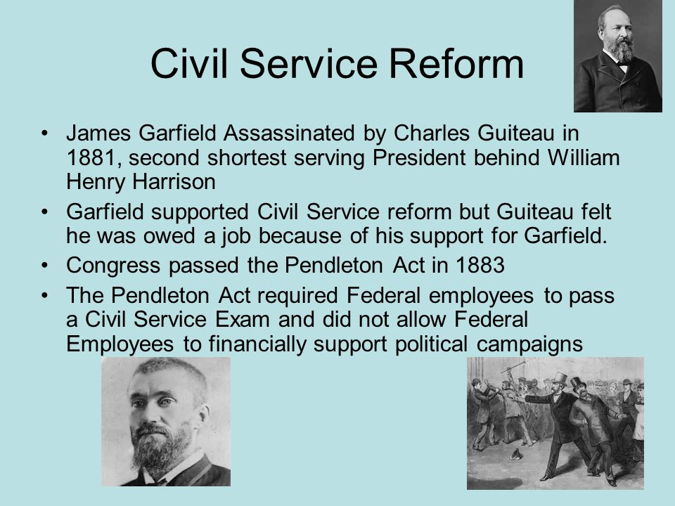 Civil Service Reform James Garfield Assassinated by Charles Guiteau in 1881, second shortest serving President behind William Henry Harrison.