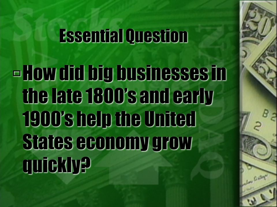 Essential Question How did big businesses in the late 1800's and early 1900's help the United States economy grow quickly