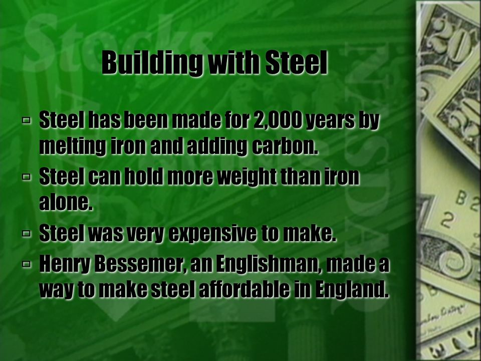Building with Steel Steel has been made for 2,000 years by melting iron and adding carbon. Steel can hold more weight than iron alone.
