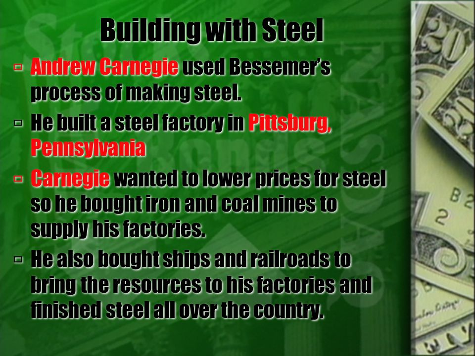 Building with Steel Andrew Carnegie used Bessemer's process of making steel. He built a steel factory in Pittsburg, Pennsylvania.