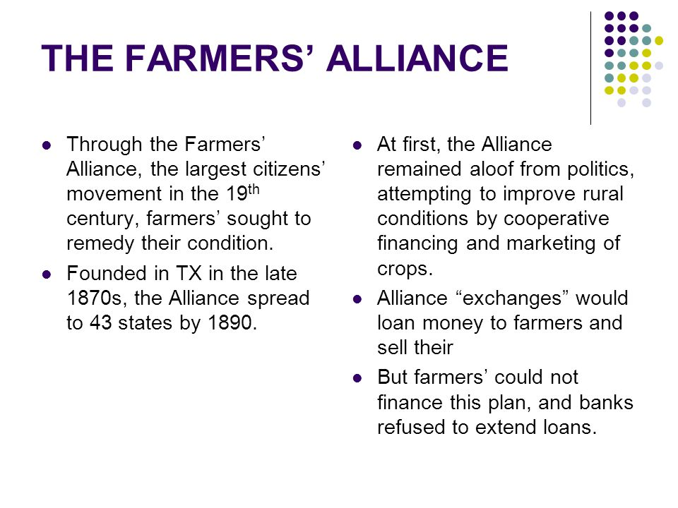 THE FARMERS' ALLIANCE Through the Farmers' Alliance, the largest citizens' movement in the 19th century, farmers' sought to remedy their condition.