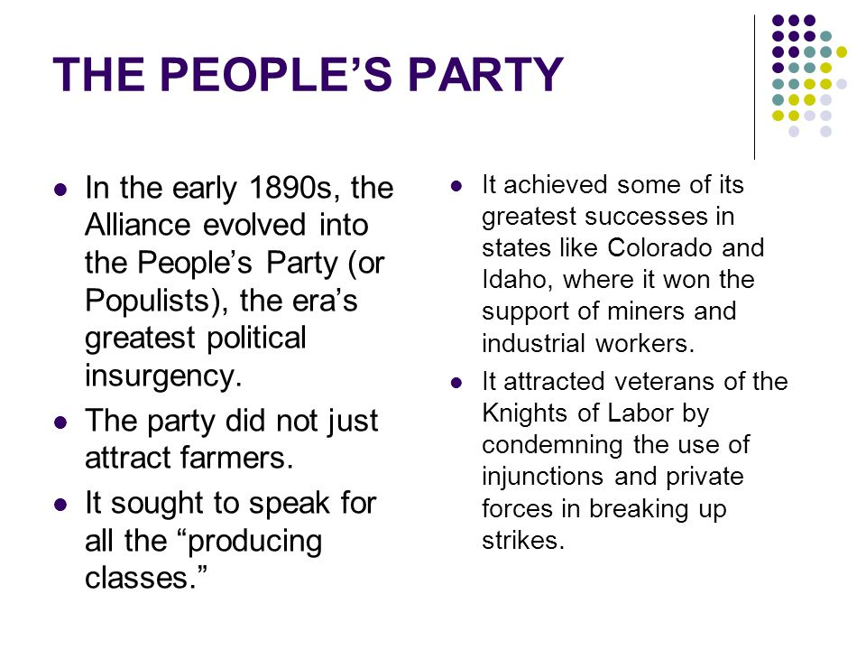 THE PEOPLE'S PARTY In the early 1890s, the Alliance evolved into the People's Party (or Populists), the era's greatest political insurgency.