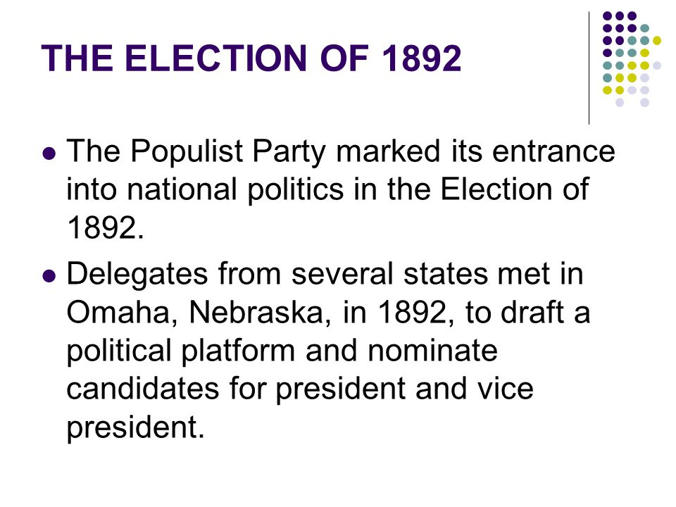THE ELECTION OF 1892 The Populist Party marked its entrance into national politics in the Election of 1892.