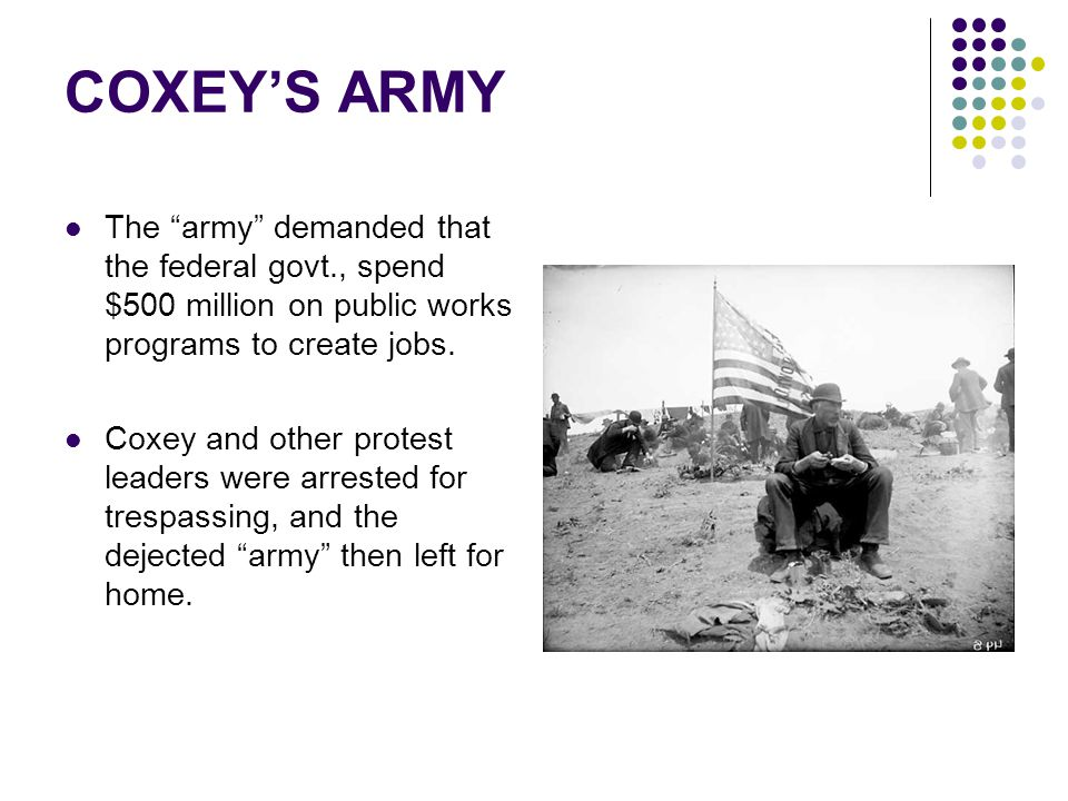 COXEY'S ARMY The army demanded that the federal govt., spend $500 million on public works programs to create jobs.