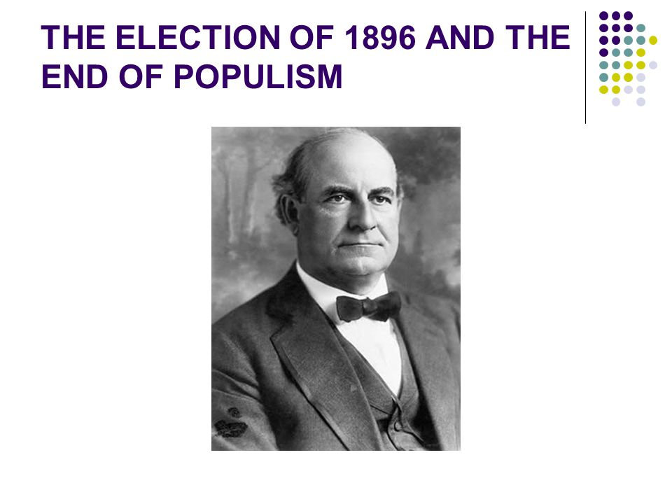 THE ELECTION OF 1896 AND THE END OF POPULISM