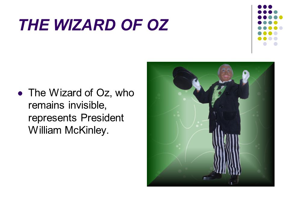 THE WIZARD OF OZ The Wizard of Oz, who remains invisible, represents President William McKinley.