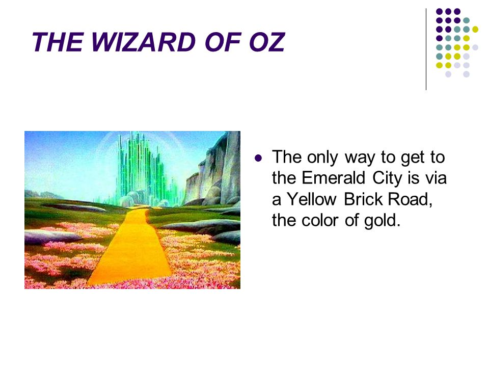 THE WIZARD OF OZ The only way to get to the Emerald City is via a Yellow Brick Road, the color of gold.
