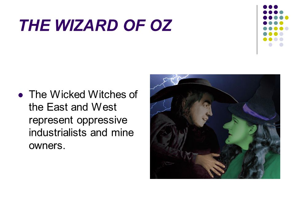 THE WIZARD OF OZ The Wicked Witches of the East and West represent oppressive industrialists and mine owners.