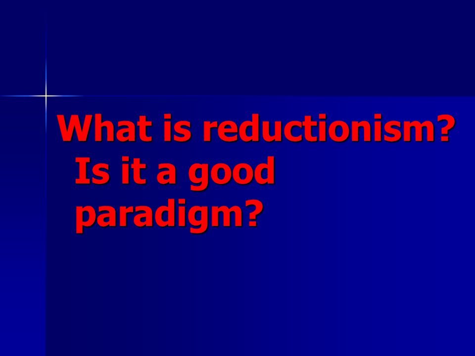 What is reductionism Is it a good paradigm