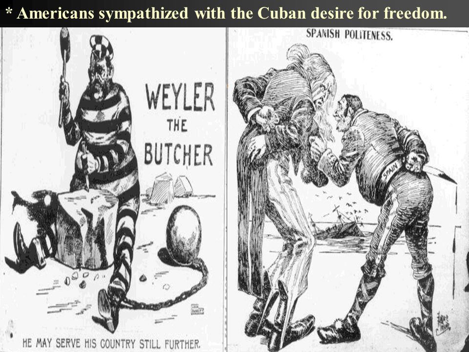 * Americans sympathized with the Cuban desire for freedom.