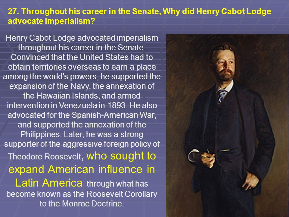 27. Throughout his career in the Senate, Why did Henry Cabot Lodge advocate imperialism