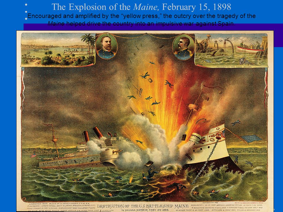 The Explosion of the Maine, February 15, 1898 Encouraged and amplified by the yellow press, the outcry over the tragedy of the Maine helped drive the country into an impulsive war against Spain.