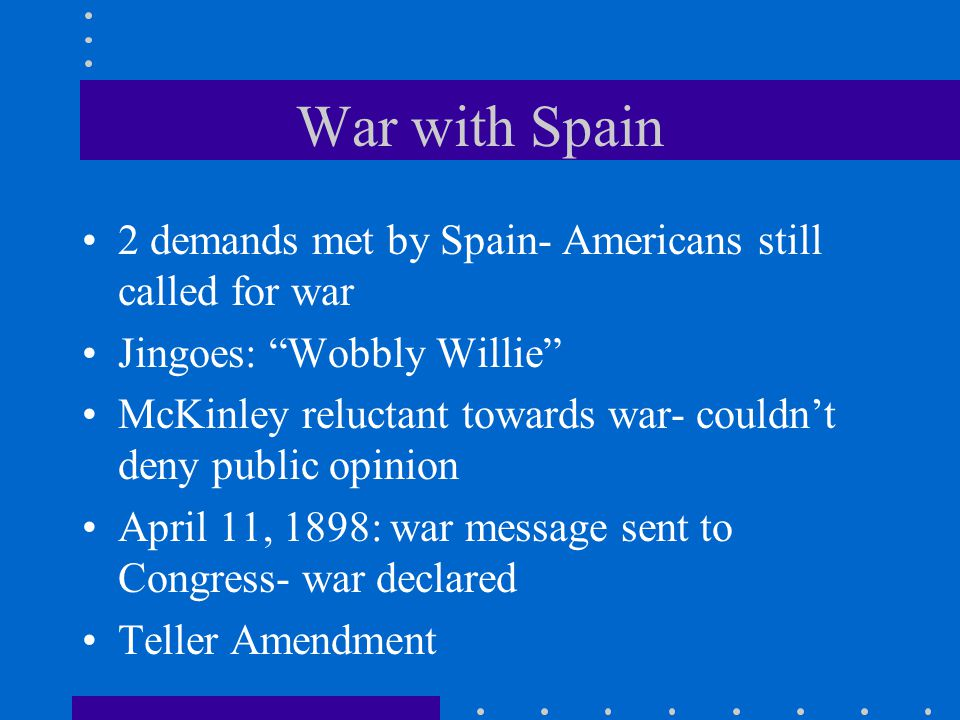 War with Spain 2 demands met by Spain- Americans still called for war
