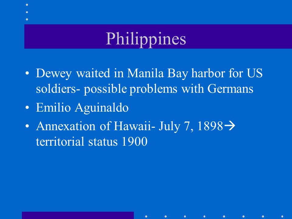 Philippines Dewey waited in Manila Bay harbor for US soldiers- possible problems with Germans. Emilio Aguinaldo.
