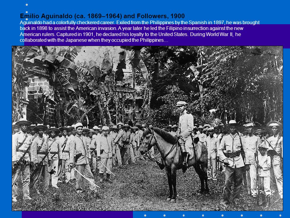 Emilio Aguinaldo (ca. 1869–1964) and Followers, 1900 Aguinaldo had a colorfully checkered career.