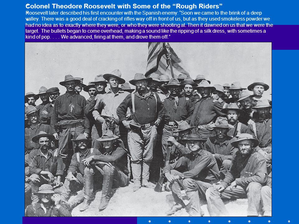 Colonel Theodore Roosevelt with Some of the Rough Riders Roosevelt later described his first encounter with the Spanish enemy: Soon we came to the brink of a deep valley.