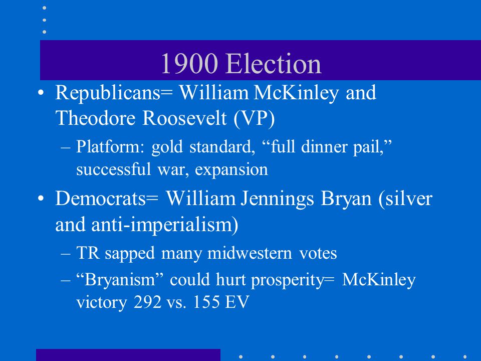 1900 Election Republicans= William McKinley and Theodore Roosevelt (VP) Platform: gold standard, full dinner pail, successful war, expansion.