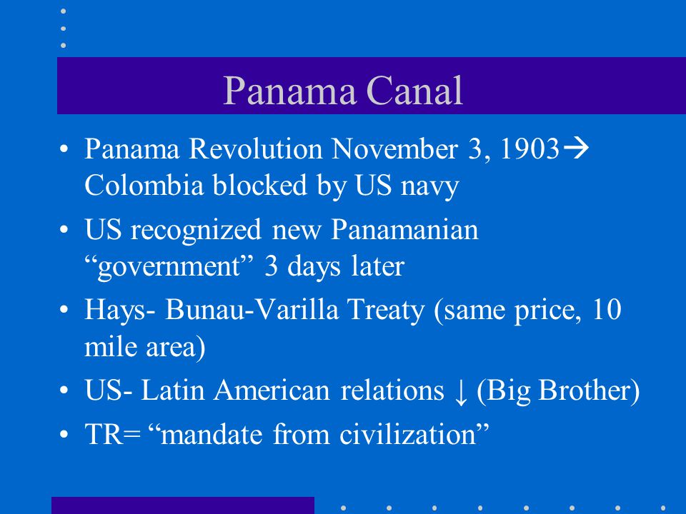 Panama Canal Panama Revolution November 3, 1903 Colombia blocked by US navy. US recognized new Panamanian government 3 days later.