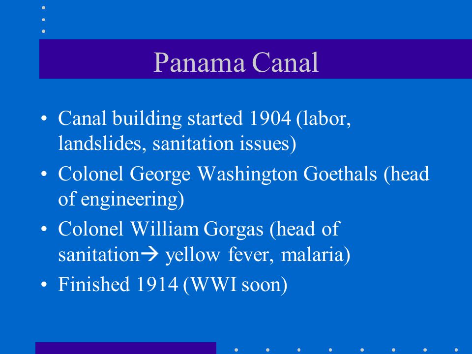 Panama Canal Canal building started 1904 (labor, landslides, sanitation issues) Colonel George Washington Goethals (head of engineering)