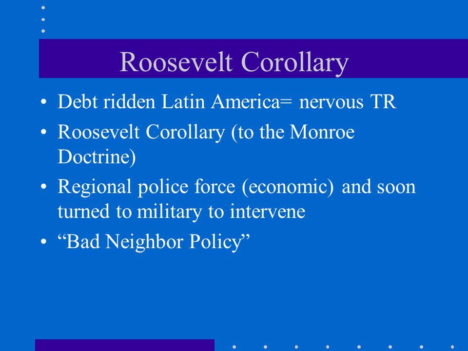 Roosevelt Corollary Debt ridden Latin America= nervous TR
