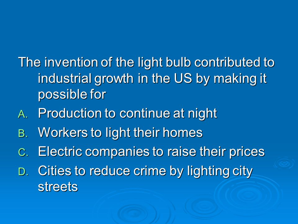 The invention of the light bulb contributed to industrial growth in the US by making it possible for