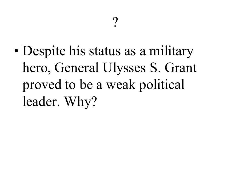 Despite his status as a military hero, General Ulysses S.