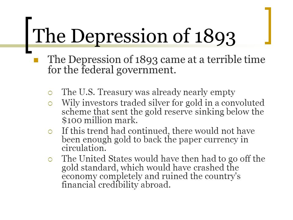 The Depression of 1893 The Depression of 1893 came at a terrible time for the federal government. The U.S. Treasury was already nearly empty.
