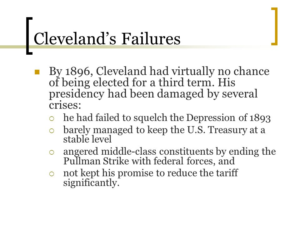 Cleveland's Failures By 1896, Cleveland had virtually no chance of being elected for a third term. His presidency had been damaged by several crises: