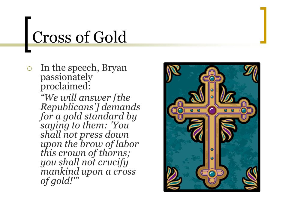 Cross of Gold In the speech, Bryan passionately proclaimed: