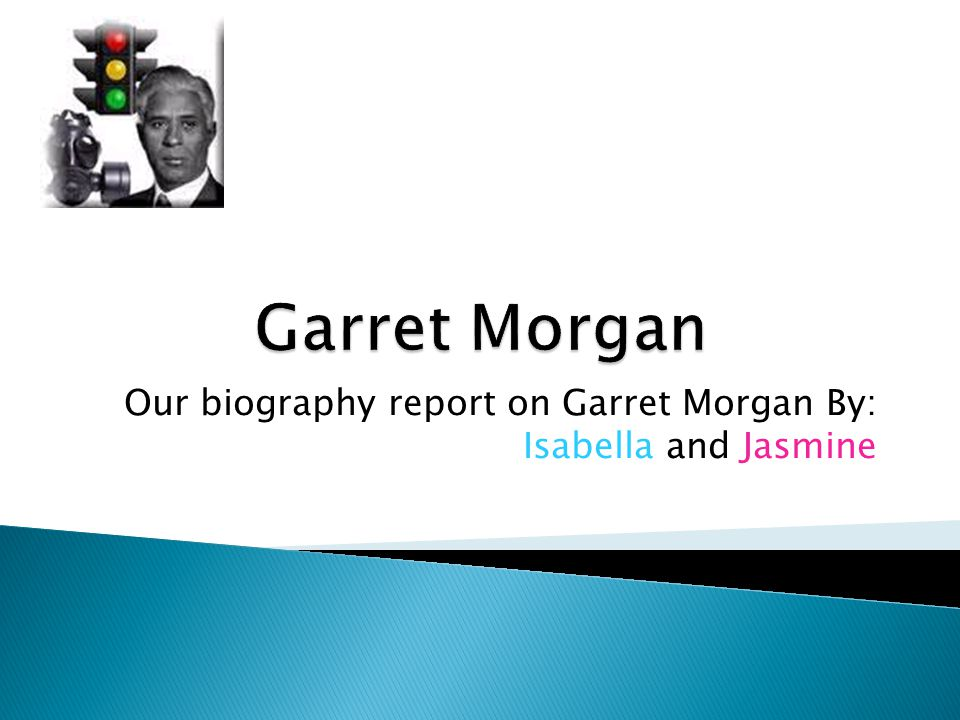 Our biography report on Garret Morgan By: Isabella and Jasmine