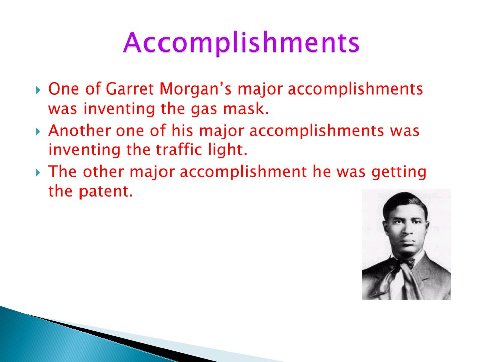 Accomplishments One of Garret Morgan's major accomplishments was inventing the gas mask.