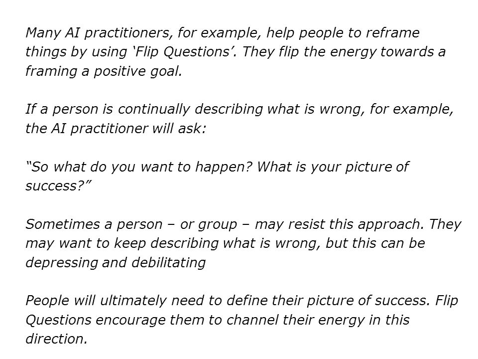 Many AI practitioners, for example, help people to reframe things by using 'Flip Questions'. They flip the energy towards a framing a positive goal.