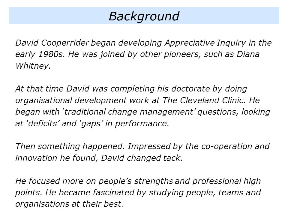 Background David Cooperrider began developing Appreciative Inquiry in the early 1980s. He was joined by other pioneers, such as Diana Whitney.