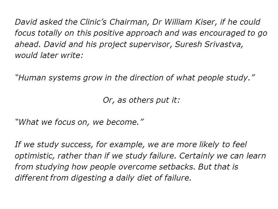 David asked the Clinic's Chairman, Dr William Kiser, if he could focus totally on this positive approach and was encouraged to go ahead. David and his project supervisor, Suresh Srivastva, would later write: