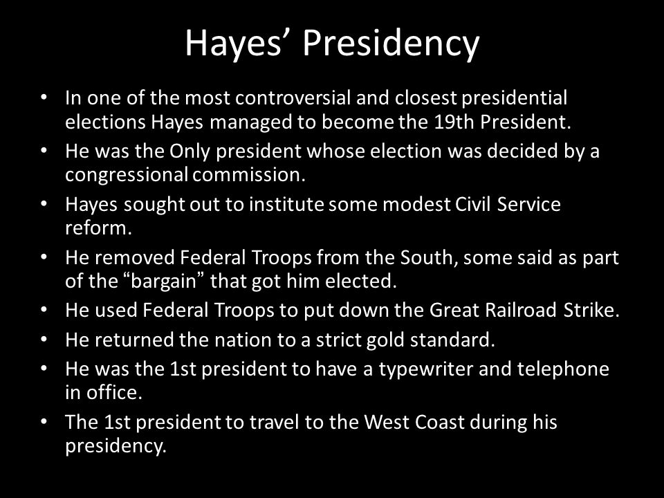 Hayes' Presidency In one of the most controversial and closest presidential elections Hayes managed to become the 19th President.