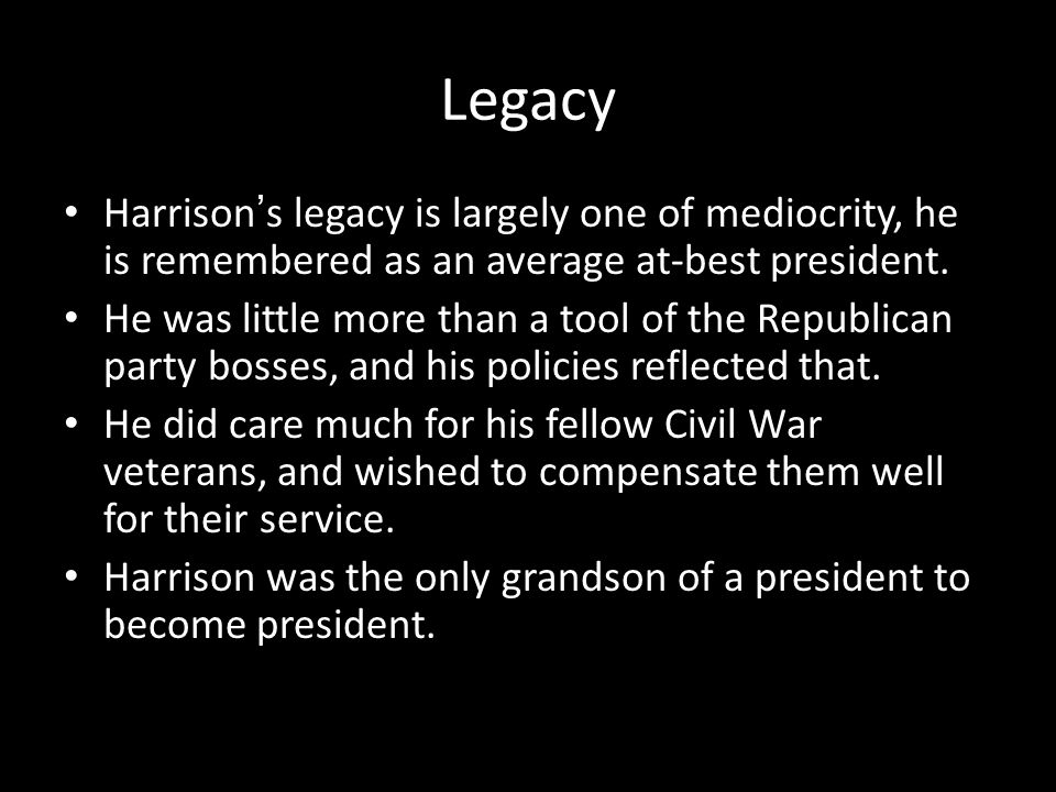 Legacy Harrison's legacy is largely one of mediocrity, he is remembered as an average at-best president.