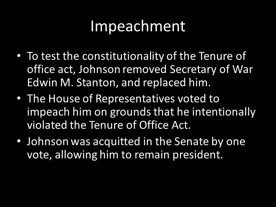 Impeachment To test the constitutionality of the Tenure of office act, Johnson removed Secretary of War Edwin M. Stanton, and replaced him.