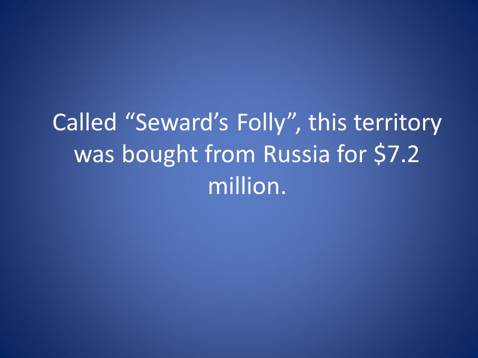 Called Seward's Folly , this territory was bought from Russia for $7