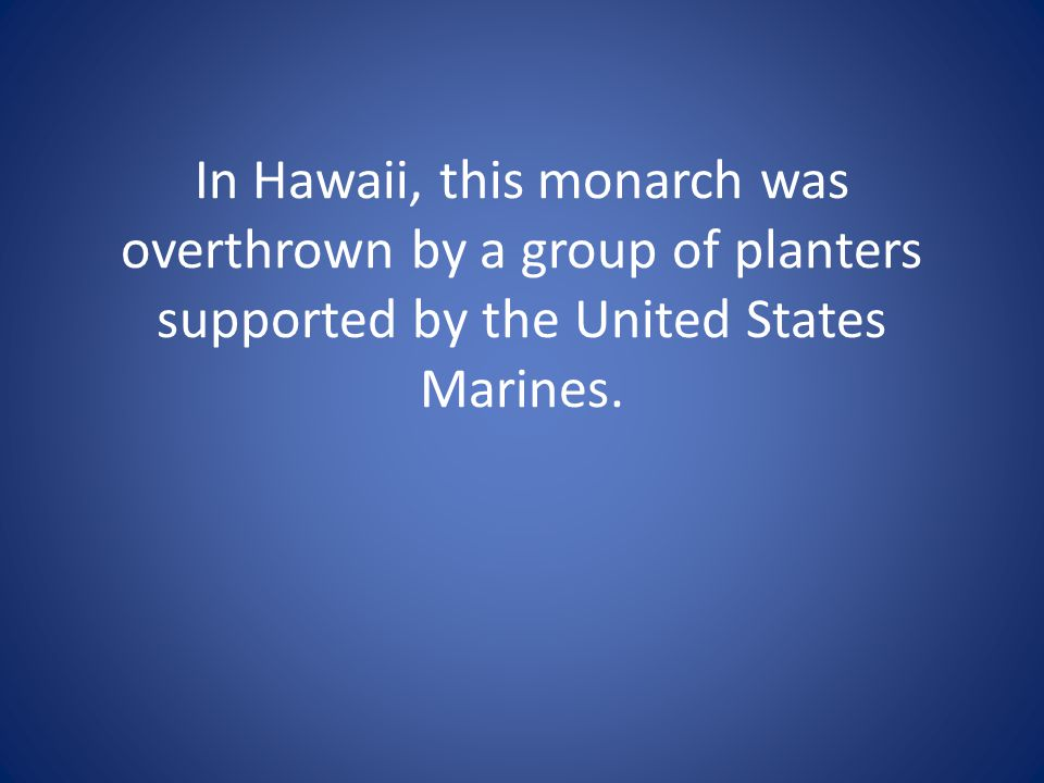 In Hawaii, this monarch was overthrown by a group of planters supported by the United States Marines.