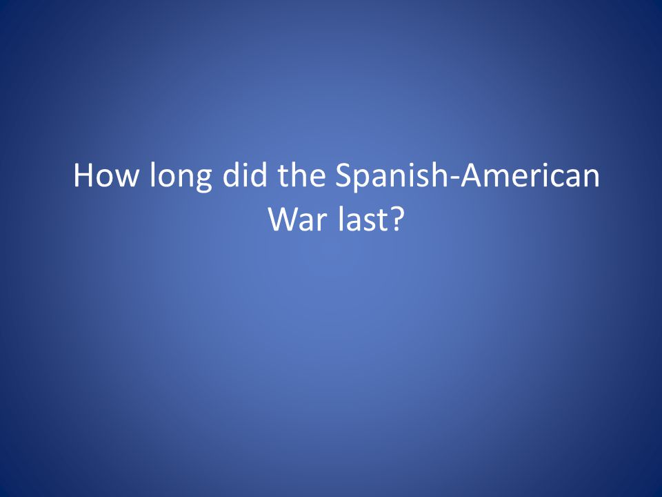 How long did the Spanish-American War last