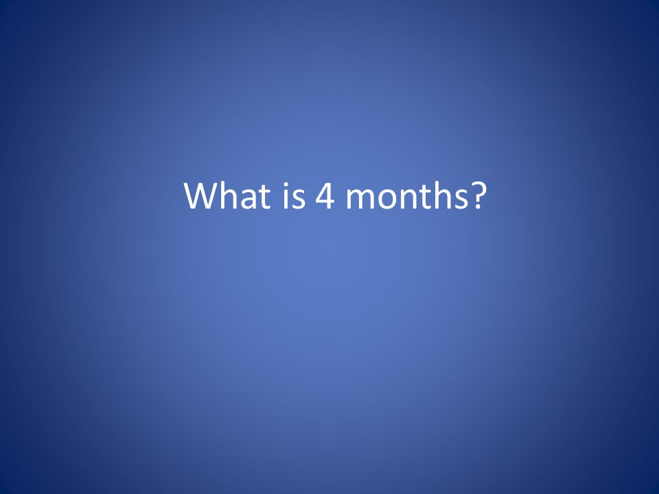 What is 4 months
