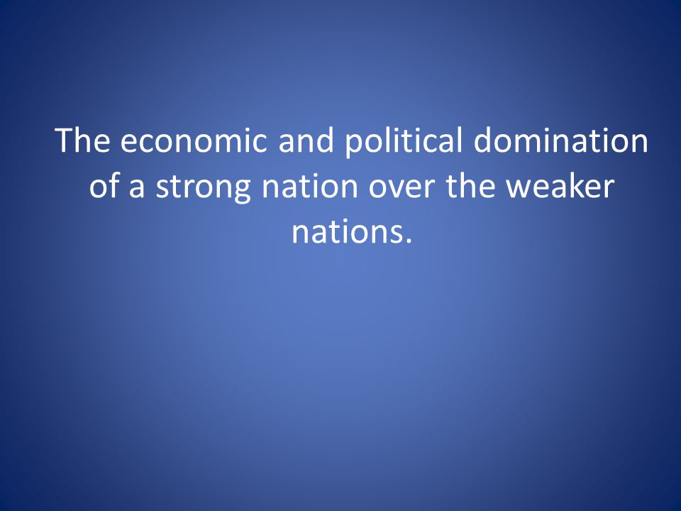 The economic and political domination of a strong nation over the weaker nations.